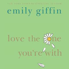Love the One Youre With: A Novel Audiobook, by Emily Giffin