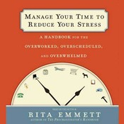Manage Your Time to Reduce Your Stress: A Handbook for the Overworked, Overscheduled, and Overwhelmed, by Rita Emmett