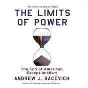 The Limits of Power: The End of American Exceptionalism, by Andrew Bacevich