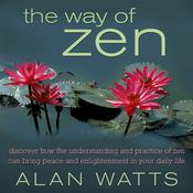 The Way of Zen: Discover How the Understanding and Practice of Zen Can Bring Peace and Enlightenment Into Your Daily Life, by Alan W. Watts, Alan Watts