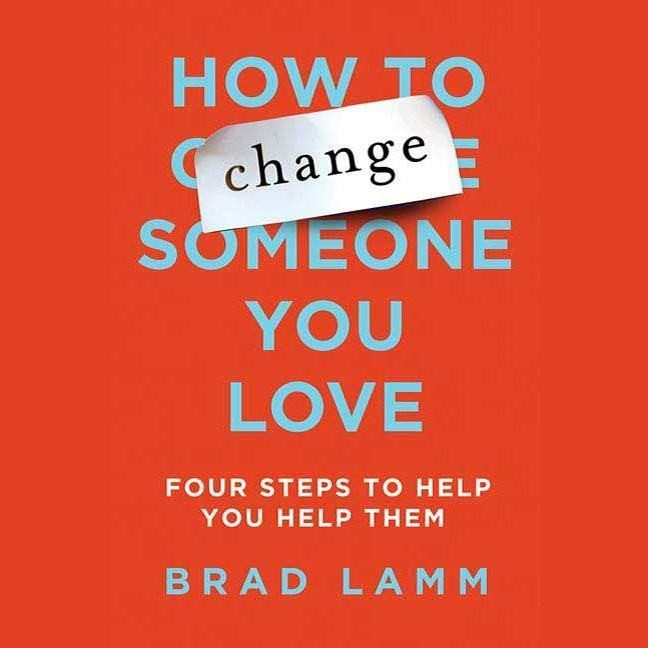 Printable How to Change Someone You Love: Four Steps to Help You Help Them Audiobook Cover Art