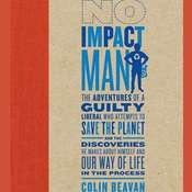 No Impact Man: The Adventures of a Guilty Liberal Who Attempts to Save the Planet and the Discoveries He Makes About Himself and Our Way of Life in the Process, by Colin Beavan