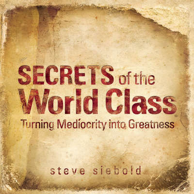 Secrets of the World Class: Turning Mediocrity into Greatness Audiobook, by Steve Siebold