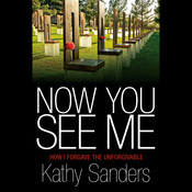 Now You See Me: How I Forgave the Unforgivable, by Kathy Sanders