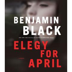 Elegy for April: A Novel Audiobook, by Benjamin Black