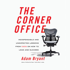 The Corner Office: Indispensable and Unexpected Lessons from CEOs on How to Lead and Succeed Audiobook, by Adam Bryant