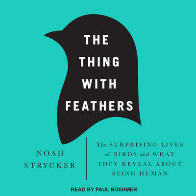 The Thing with Feathers: The Surprising Lives of Birds and What They Reveal About Being Human Audiobook, by Noah Strycker