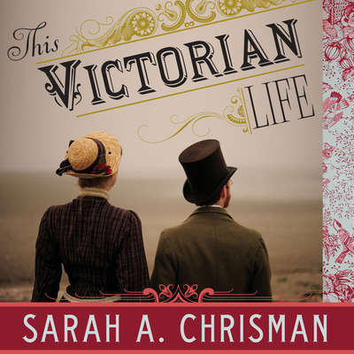This Victorian Life: Modern Adventures in Nineteenth-Century Culture, Cooking, Fashion, and Technology Audiobook, by Sarah A. Chrisman