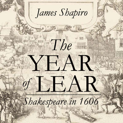 The Year of Lear: Shakespeare in 1606 Audiobook, by James Shapiro