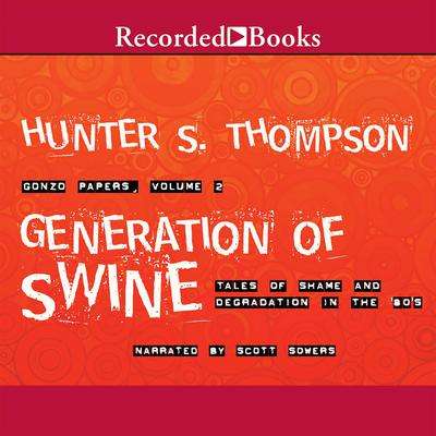 Generation of Swine: Tales of Shame and Degradation in the '80s Audiobook, by Hunter S. Thompson