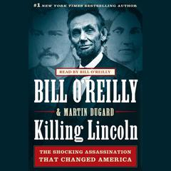 Killing Lincoln: The Shocking Assassination that Changed America Forever Audiobook, by Bill O'Reilly, Martin Dugard