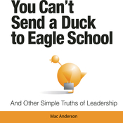You Cant Send a Duck to Eagle School: And Other Simple Truths of Leadership, by Mac Anderson