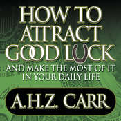 How to Attract Good Luck: And Make the Most of It in Your Daily Life, by A. H. Z. Carr, Albert H. Z. Carr