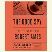 The Good Spy: The Life and Death of Robert Ames Audiobook, by Kai Bird