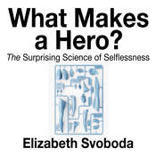 What Makes a Hero: The Suprising Science of Selflessness Audiobook, by Elizabeth Svoboda