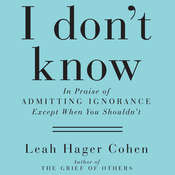 I Don't Know: In Praise of Admitting Ignorance (Except When You Shouldn't), by Leah Hager Cohen