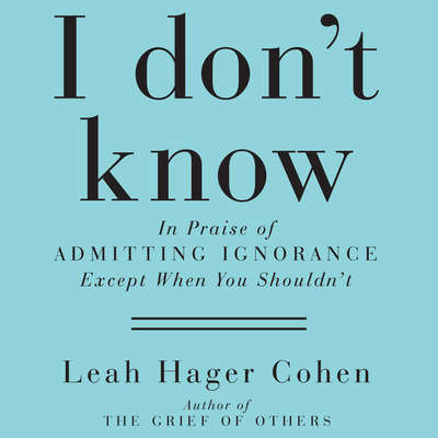I Dont Know: In Praise of Admitting Ignorance and Doubt (Except When You Shouldnt) Audiobook, by Leah Hager Cohen