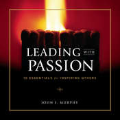 Leading with Passion: 10 Essentials for Inspiring Others, by John J. Murphy