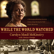 While the World Watched: A Birmingham Bombing Survivor Comes of Age during the Civil Rights Movement, by Carolyn Maull McKinstry