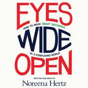 Eyes Wide Open: How to Make Smart Decisions in a Confusing World, by Noreena Hertz