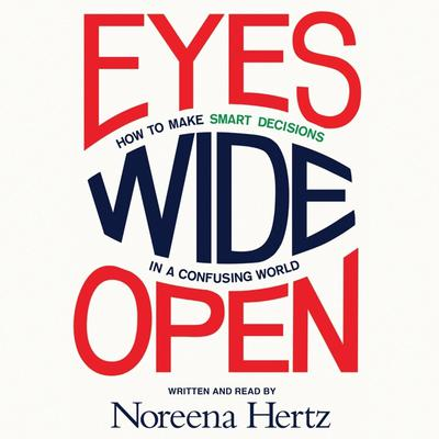 Eyes Wide Open: How to Make Smart Decisions in a Confusing World Audiobook, by Noreena Hertz