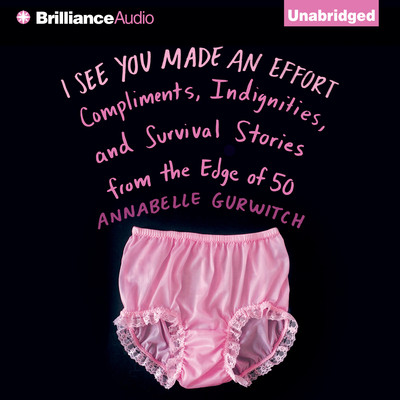 I See You Made an Effort: Compliments, Indignities, and Survival Stories from the Edge of 50 Audiobook, by Annabelle Gurwitch