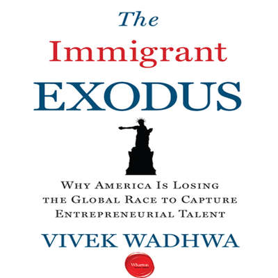 The Immigrant Exodus: Why America Is Losing the Global Race to Capture Entrepreneurial Talent Audiobook, by Vivek Wadhwa