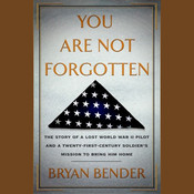 You Are Not Forgotten: The Story of a Lost World War II Pilot and a Twenty-First-Century Soldier's Mission to Bring Him Home, by Bryan Bender