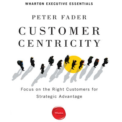 Customer Centricity: Focus on the Right Customers for Strategic Advantage Audiobook, by Peter Fader