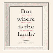 But Where is the Lamb?: Imagining the Story of Abraham and Isaac Audiobook, by James Goodman