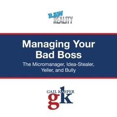 Managing Your Bad Boss: The Micromanager, Idea-Stealer, Yeller, and Bully Audiobook, by Gail Kasper