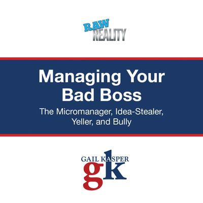 Managing Your Bad Boss: The Micromanager, Idea-Stealer, Yeller, and Bully Audiobook, by