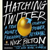 Hatching Twitter: A True Story of Money, Power, Friendship, and Betrayal, by Nick Bilton