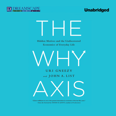 The Why Axis: Hidden Motives and the Undiscovered Economics of Everyday Life Audiobook, by Uri Gneezy