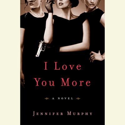 I Love You More: A Novel Audiobook, by Jennifer Murphy