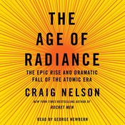 The Age of Radiance: The Epic Rise and Dramatic Fall of the Atomic Era, by Craig Nelson