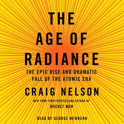 The Age of Radiance: The Epic Rise and Dramatic Fall of the Atomic Era Audiobook, by Craig Nelson