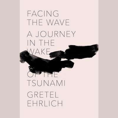 Facing the Wave: A Journey in the Wake of the Tsunami Audiobook, by Gretel Ehrlich