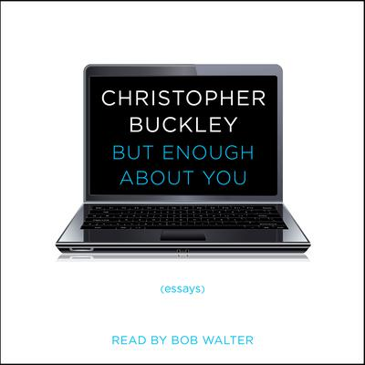 But Enough About You: Essays Audiobook, by Christopher Buckley