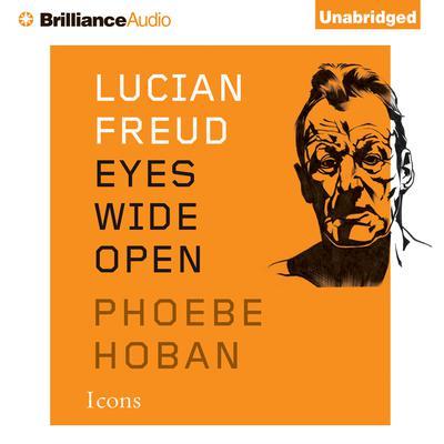 Lucian Freud: Eyes Wide Open Audiobook, by Phoebe Hoban