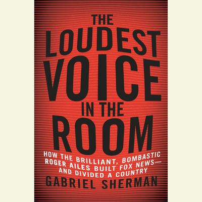 The Loudest Voice in the Room: How the Brilliant, Bombastic Roger Ailes Built Fox News--and Divided a Country Audiobook, by Gabriel Sherman