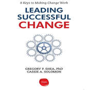Leading Successful Change: 8 Keys to Making Change Work, by Gregory P. Shea, Cassie A. Solomon
