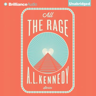 All the Rage: Stories Audiobook, by A. L. Kennedy