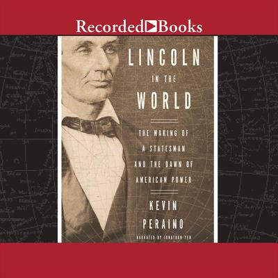 Lincoln in the World: The Making of a Statesman and the Dawn of American Power Audiobook, by Kevin Peraino