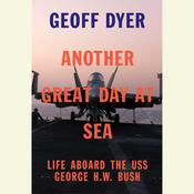 Another Great Day at Sea: Life Aboard the USS George H.W. Bush Audiobook, by Geoff Dyer