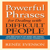 Powerful Phrases for Dealing with Difficult People: Over 325 Ready-to-Use Words and Phrases for Working with Challenging Personalities, by Renée Evenson
