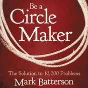 Be a Circle Maker: The Solution to 10,000 Problems, by Mark Batterson