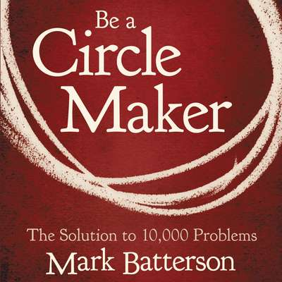 Be a Circle Maker: The Solution to 10,000 Problems Audiobook, by Mark Batterson