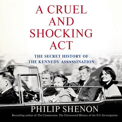 A Cruel and Shocking Act: The Secret History of the Kennedy Assassination Audiobook, by Philip Shenon