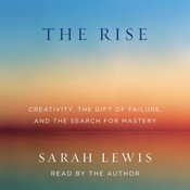 The Rise: Creativity, the Gift of Failure, and the Search for Mastery, by Sarah Lewis